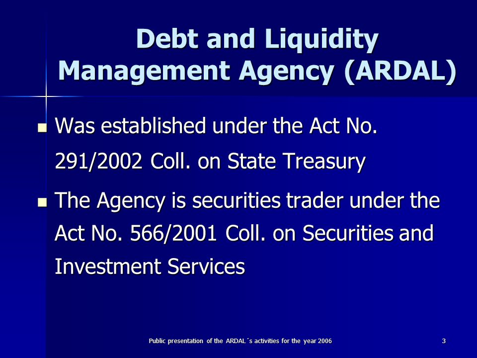 Public presentation of the ARDAL´s activities for the year 20063 Debt and Liquidity Management Agency (ARDAL) Was established under the Act No.