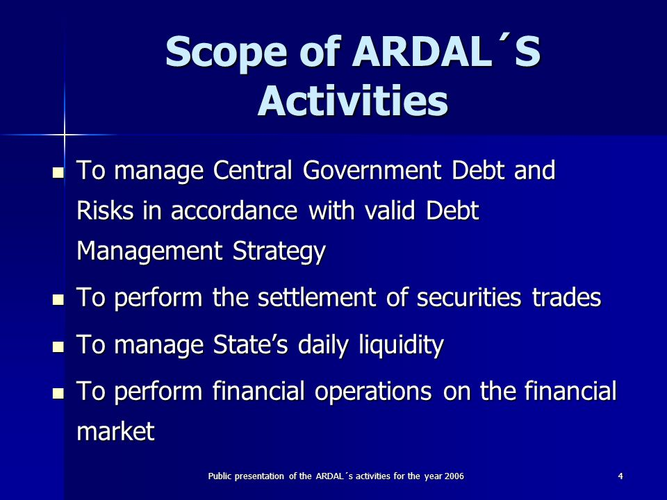 Public presentation of the ARDAL´s activities for the year 20064 Scope of ARDAL´S Activities To manage Central Government Debt and Risks in accordance with valid Debt Management Strategy To manage Central Government Debt and Risks in accordance with valid Debt Management Strategy To perform the settlement of securities trades To perform the settlement of securities trades To manage State's daily liquidity To manage State's daily liquidity To perform financial operations on the financial market To perform financial operations on the financial market
