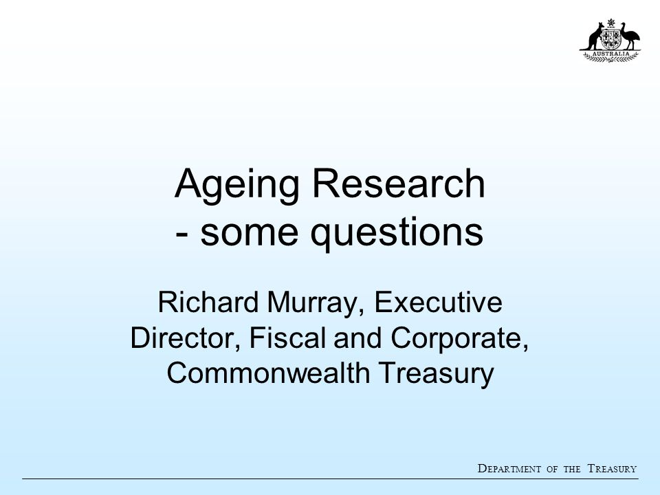 D EPARTMENT OF THE T REASURY Ageing Research - some questions Richard Murray, Executive Director, Fiscal and Corporate, Commonwealth Treasury