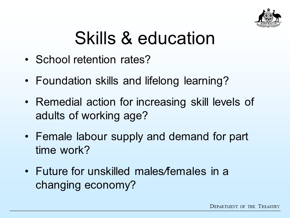 D EPARTMENT OF THE T REASURY Skills & education School retention rates? Foundation skills and lifelong learning? Remedial action for increasing skill