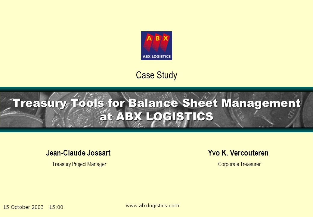 15 October 2003 15:00 www.abxlogistics.com Treasury Tools for Balance Sheet Management at ABX LOGISTICS Jean-Claude Jossart Treasury Project Manager C