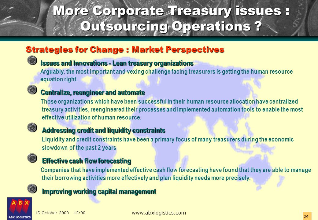 15 October 2003 15:00 www.abxlogistics.com 24 More Corporate Treasury issues : Outsourcing Operations ? Strategies for Change : Market Perspectives Is