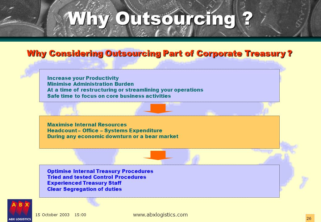 15 October 2003 15:00 www.abxlogistics.com 26 Why Outsourcing ? Why Considering Outsourcing Part of Corporate Treasury ? Increase your Productivity Mi