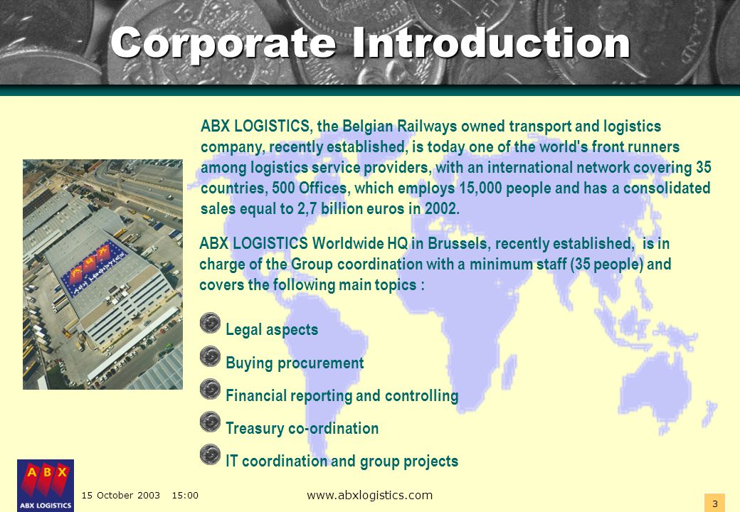 15 October 2003 15:00 www.abxlogistics.com 3 Corporate Introduction ABX LOGISTICS Worldwide HQ in Brussels, recently established, is in charge of the