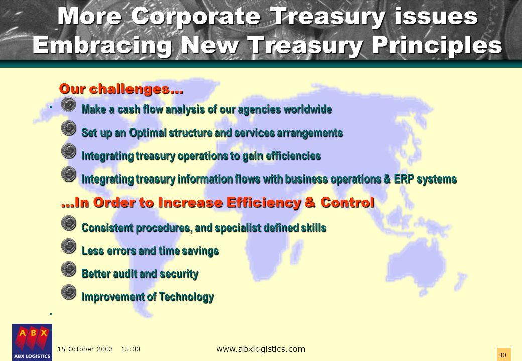 15 October 2003 15:00 www.abxlogistics.com 30 More Corporate Treasury issues Embracing New Treasury Principles Our challenges… Our challenges… Make a
