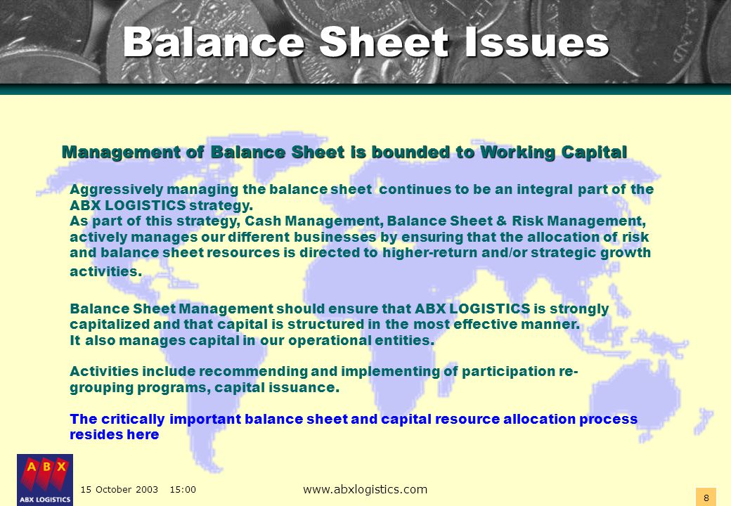 15 October 2003 15:00 www.abxlogistics.com 9 Balance Sheet Issues Balance Sheet Issues Balance Sheet Issues - Treasury Conceptual approach The ABX LOGISTICS Corporate Treasury infrastructure provides valuable advanced technical assistance for entities seeking to optimize growth, lower expenses, or manage risk.
