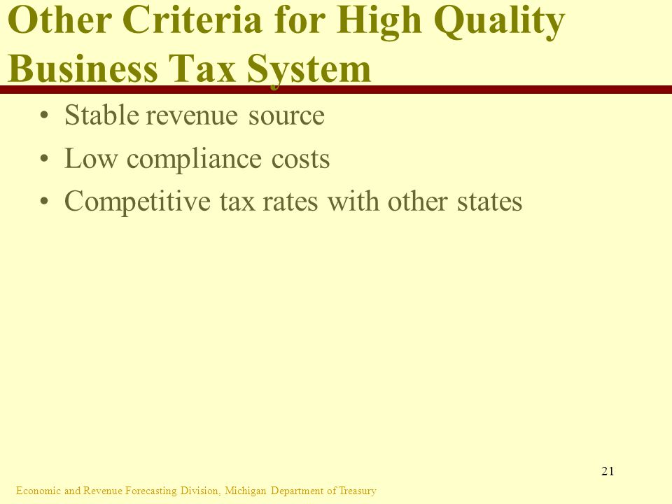 Economic and Revenue Forecasting Division, Michigan Department of Treasury 21 Other Criteria for High Quality Business Tax System Stable revenue source Low compliance costs Competitive tax rates with other states