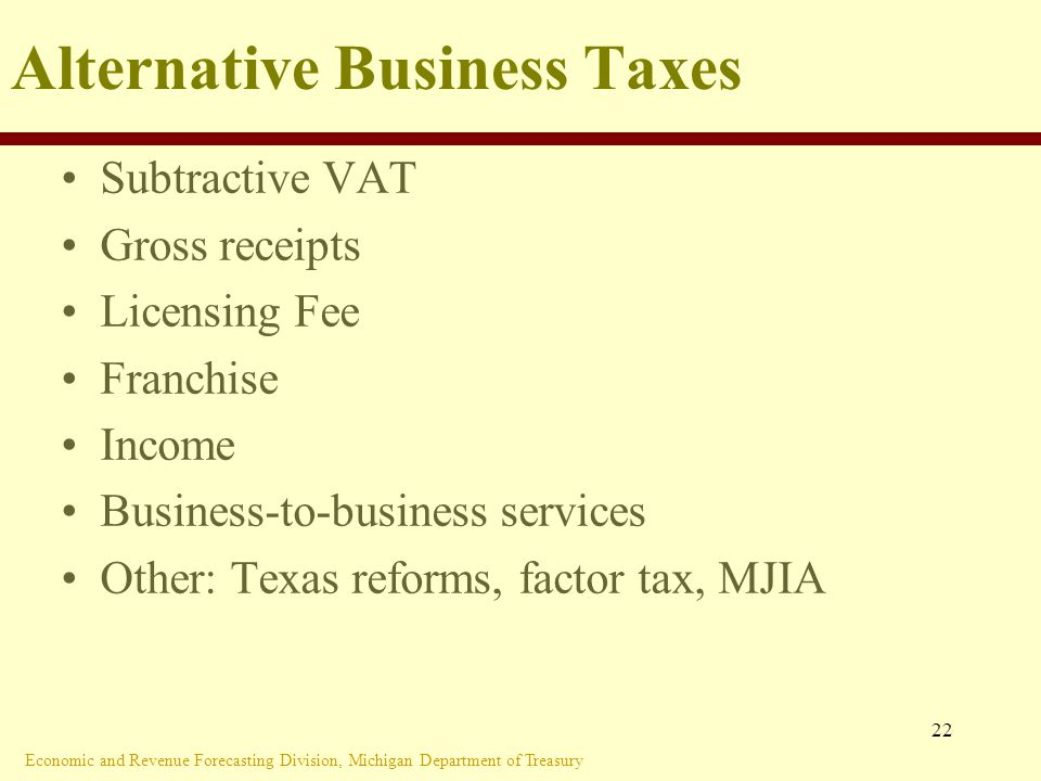 Economic and Revenue Forecasting Division, Michigan Department of Treasury 22 Alternative Business Taxes Subtractive VAT Gross receipts Licensing Fee Franchise Income Business-to-business services Other: Texas reforms, factor tax, MJIA