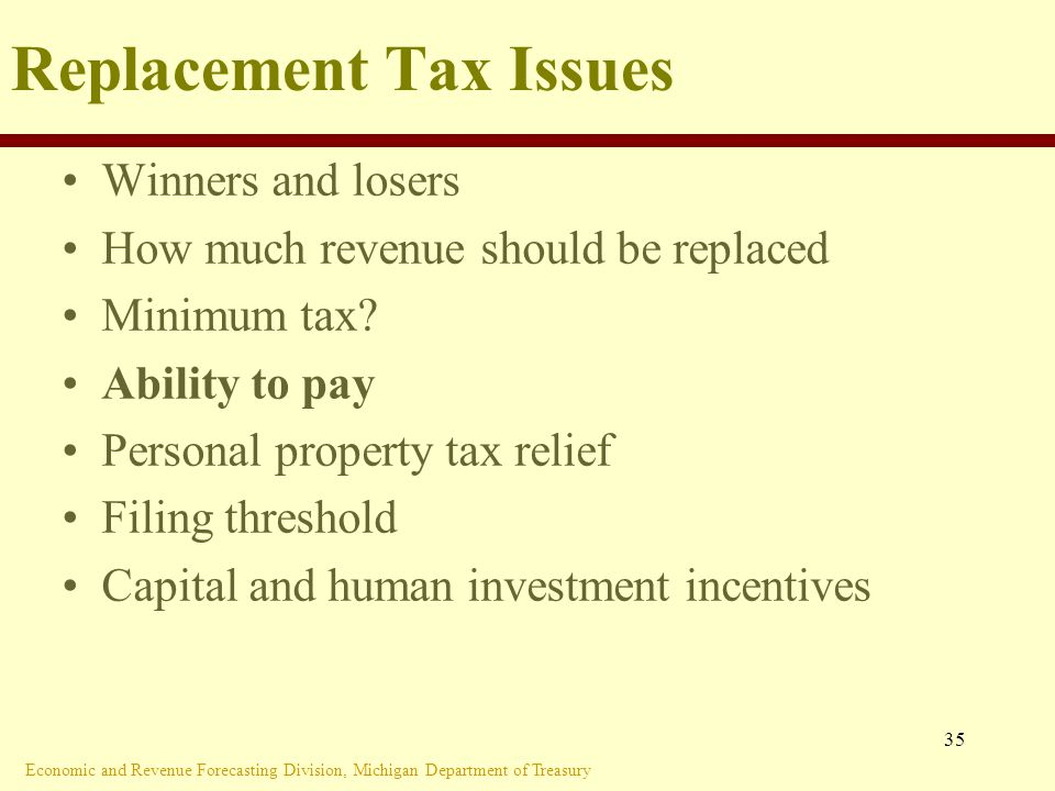 Economic and Revenue Forecasting Division, Michigan Department of Treasury 35 Replacement Tax Issues Winners and losers How much revenue should be replaced Minimum tax.