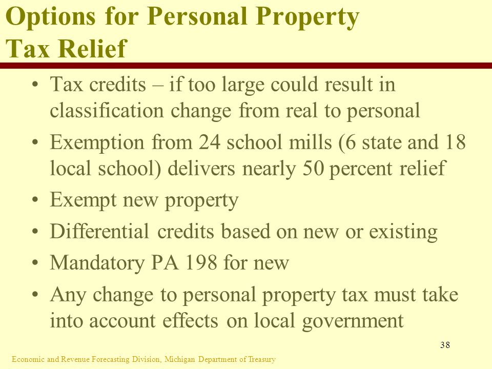 Economic and Revenue Forecasting Division, Michigan Department of Treasury 38 Options for Personal Property Tax Relief Tax credits – if too large could result in classification change from real to personal Exemption from 24 school mills (6 state and 18 local school) delivers nearly 50 percent relief Exempt new property Differential credits based on new or existing Mandatory PA 198 for new Any change to personal property tax must take into account effects on local government