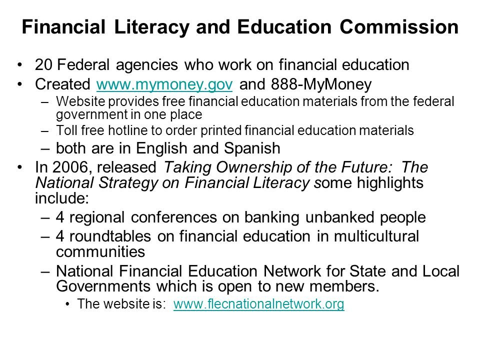 Financial Literacy and Education Commission 20 Federal agencies who work on financial education Created www.mymoney.gov and 888-MyMoneywww.mymoney.gov –Website provides free financial education materials from the federal government in one place –Toll free hotline to order printed financial education materials –both are in English and Spanish In 2006, released Taking Ownership of the Future: The National Strategy on Financial Literacy some highlights include: –4 regional conferences on banking unbanked people –4 roundtables on financial education in multicultural communities –National Financial Education Network for State and Local Governments which is open to new members.