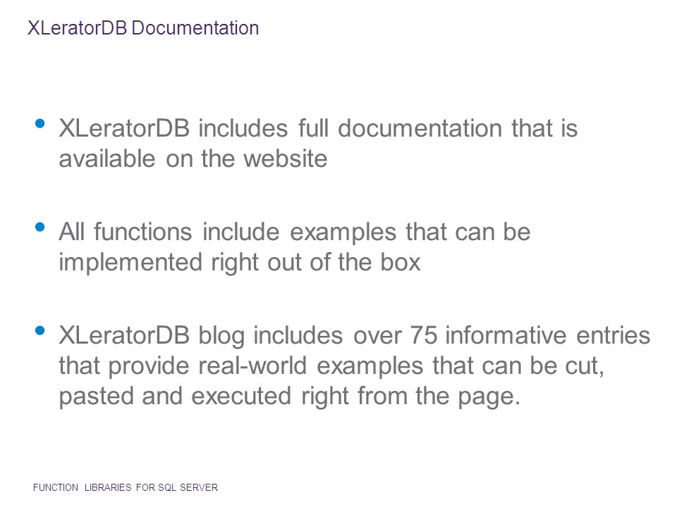 XLeratorDB Documentation XLeratorDB includes full documentation that is available on the website All functions include examples that can be implemented right out of the box XLeratorDB blog includes over 75 informative entries that provide real-world examples that can be cut, pasted and executed right from the page.