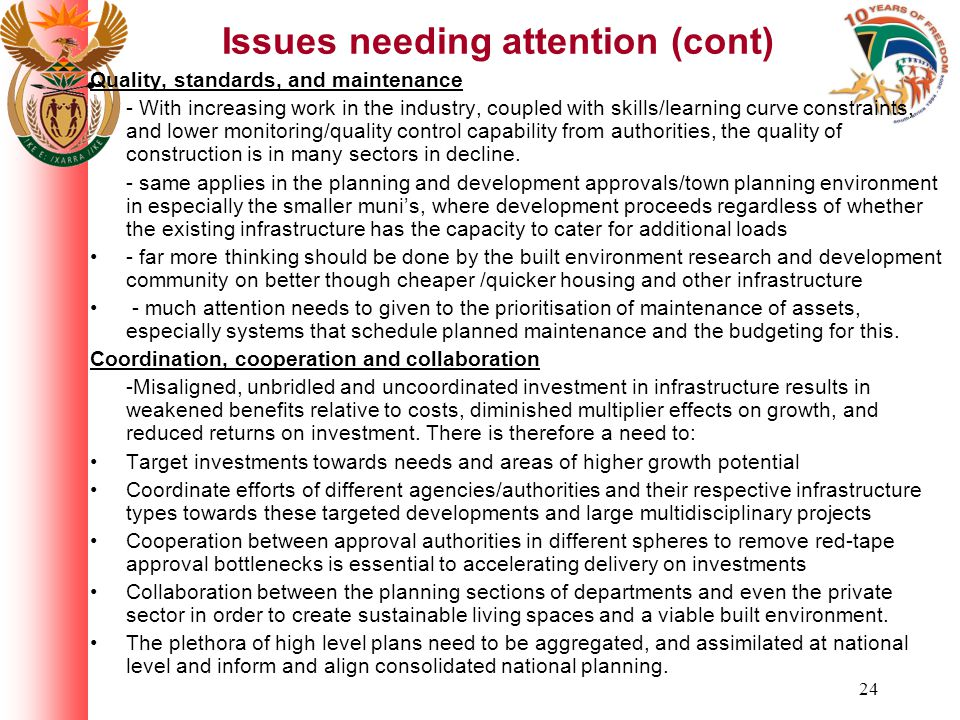 24 Issues needing attention (cont) Quality, standards, and maintenance - With increasing work in the industry, coupled with skills/learning curve constraints, and lower monitoring/quality control capability from authorities, the quality of construction is in many sectors in decline.