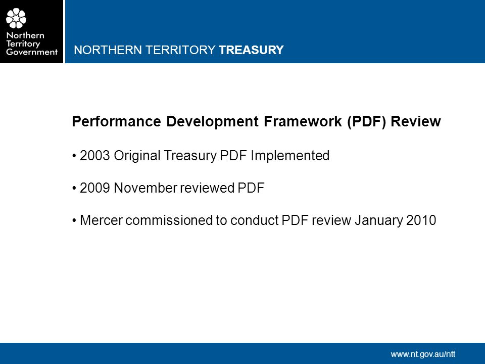 NORTHERN TERRITORY TREASURY www.nt.gov.au/ntt Performance Development Framework (PDF) Review 2003 Original Treasury PDF Implemented 2009 November reviewed PDF Mercer commissioned to conduct PDF review January 2010