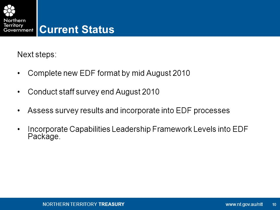 10 NORTHERN TERRITORY TREASURYwww.nt.gov.au/ntt Next steps: Complete new EDF format by mid August 2010 Conduct staff survey end August 2010 Assess survey results and incorporate into EDF processes Incorporate Capabilities Leadership Framework Levels into EDF Package.