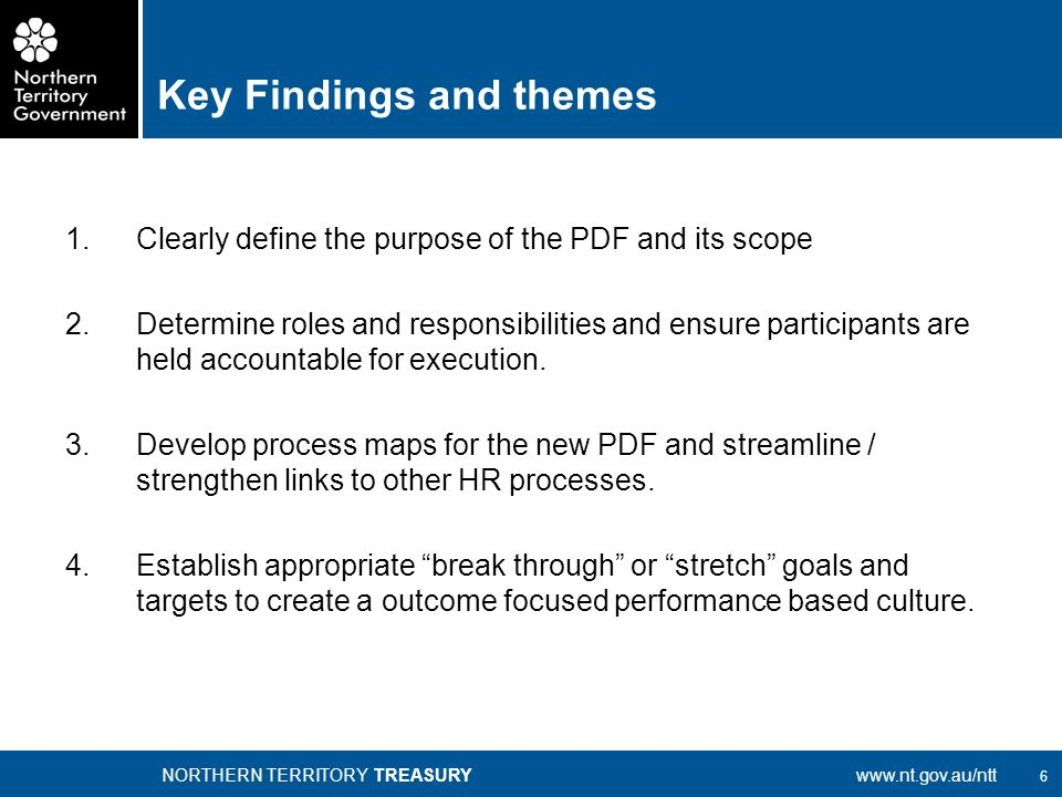 6 NORTHERN TERRITORY TREASURYwww.nt.gov.au/ntt Key Findings and themes 1.Clearly define the purpose of the PDF and its scope 2.Determine roles and responsibilities and ensure participants are held accountable for execution.