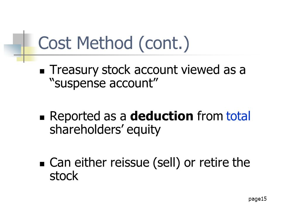 "page15 Cost Method (cont.) Treasury stock account viewed as a ""suspense account"" Reported as a deduction from total shareholders' equity Can either re"