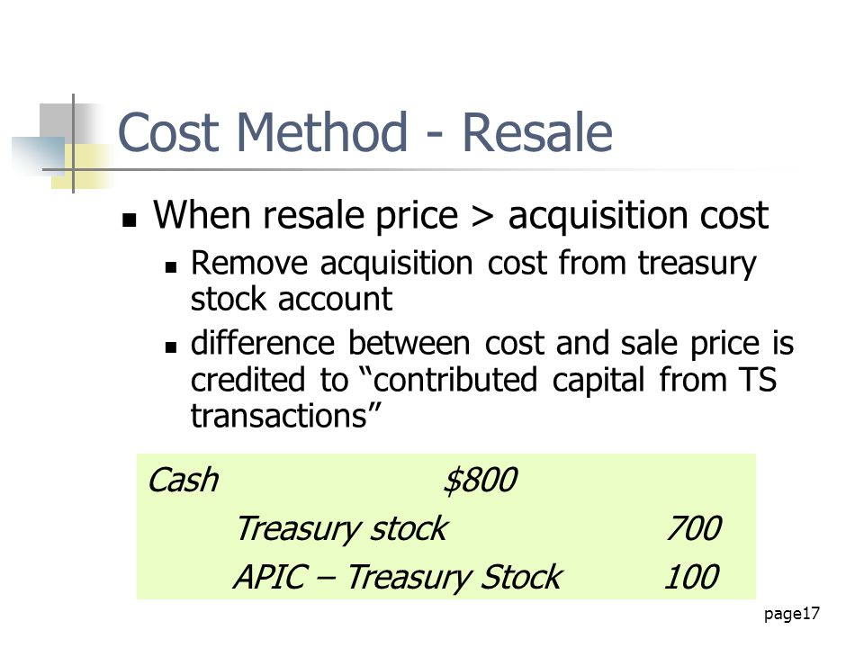 page17 Cost Method - Resale When resale price > acquisition cost Remove acquisition cost from treasury stock account difference between cost and sale