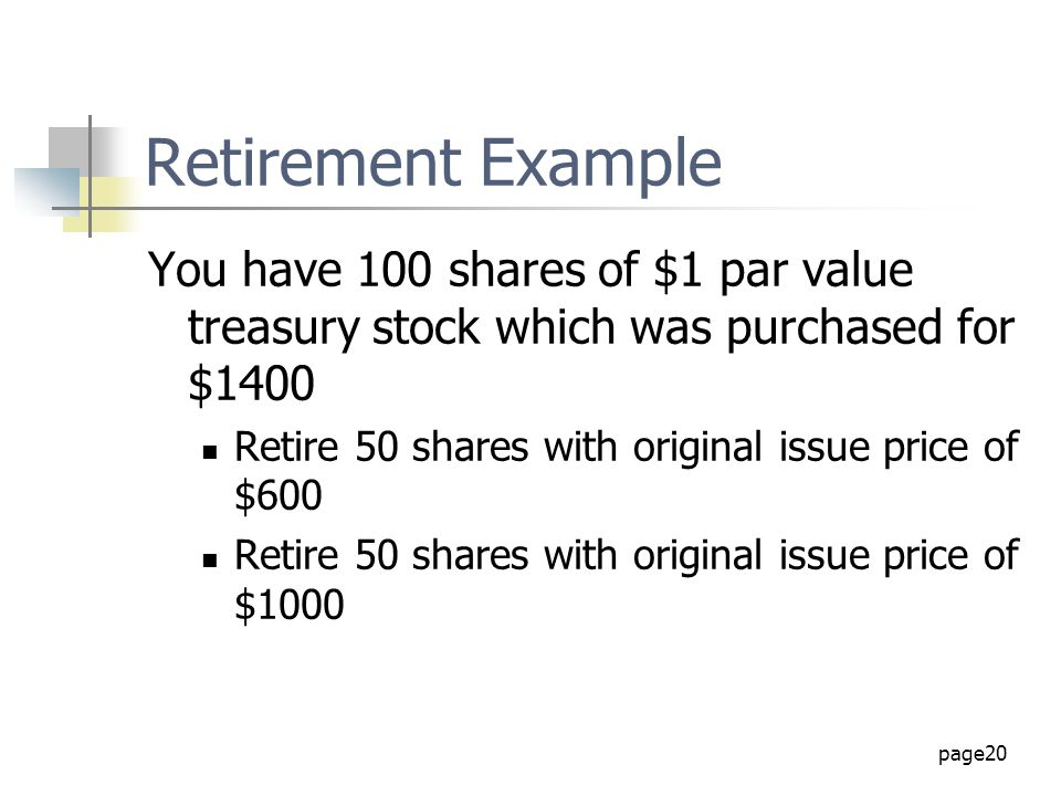 page20 Retirement Example You have 100 shares of $1 par value treasury stock which was purchased for $1400 Retire 50 shares with original issue price