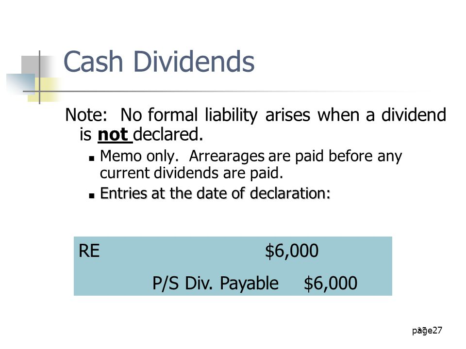 page27 37 Note: No formal liability arises when a dividend is not declared. Memo only. Arrearages are paid before any current dividends are paid. Entr
