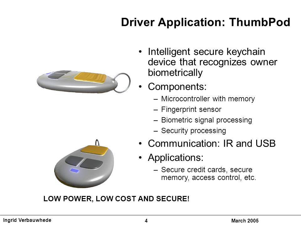 Ingrid Verbauwhede 4March 2005 Driver Application: ThumbPod Intelligent secure keychain device that recognizes owner biometrically Components: –Microcontroller with memory –Fingerprint sensor –Biometric signal processing –Security processing Communication: IR and USB Applications: –Secure credit cards, secure memory, access control, etc.