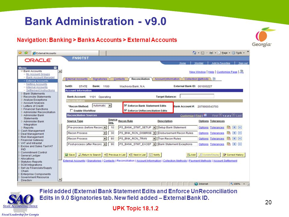 20 Bank Administration - v9.0 Navigation: Banking > Banks Accounts > External Accounts UPK Topic 18.1.2 Field added (External Bank Statement Edits and Enforce UnReconciliation Edits in 9.0 Signatories tab.