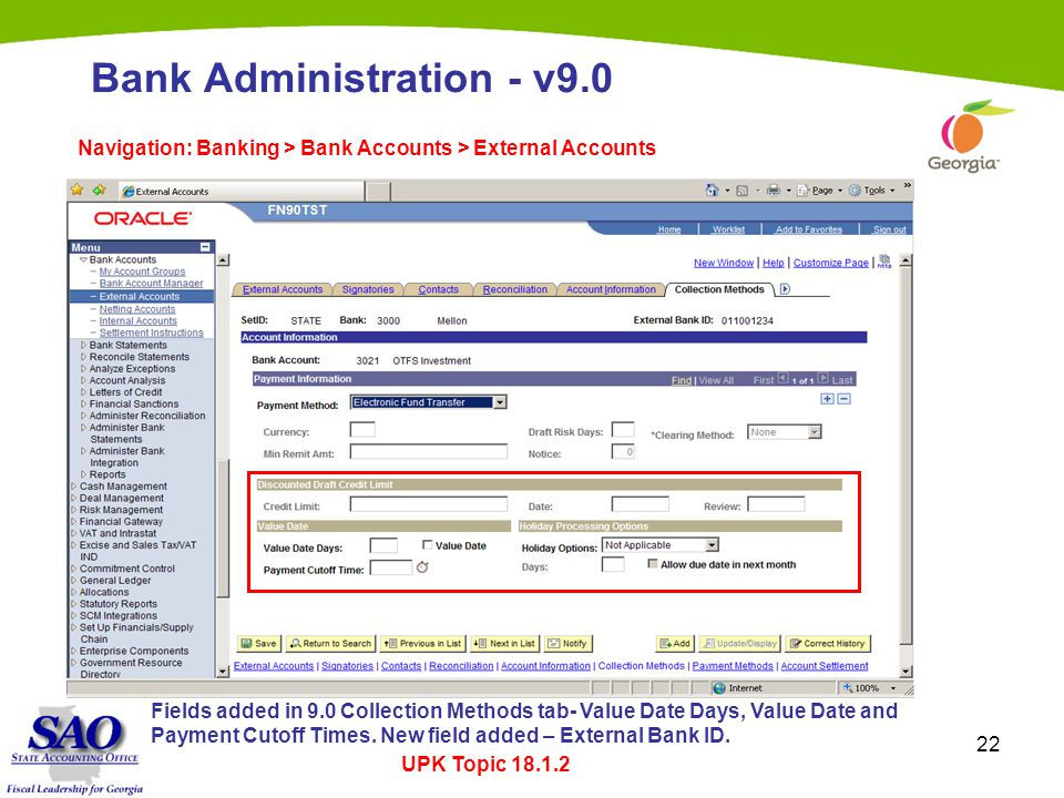 22 Bank Administration - v9.0 Navigation: Banking > Bank Accounts > External Accounts Fields added in 9.0 Collection Methods tab- Value Date Days, Value Date and Payment Cutoff Times.