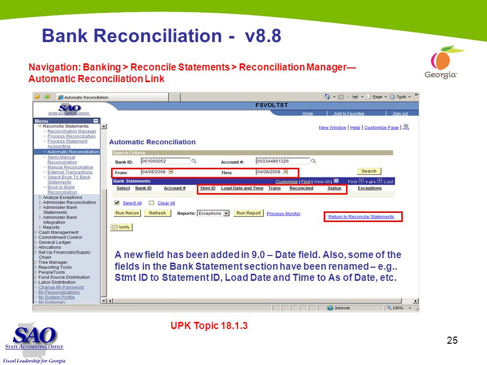 25 Bank Reconciliation - v8.8 Navigation: Banking > Reconcile Statements > Reconciliation Manager— Automatic Reconciliation Link A new field has been added in 9.0 – Date field.