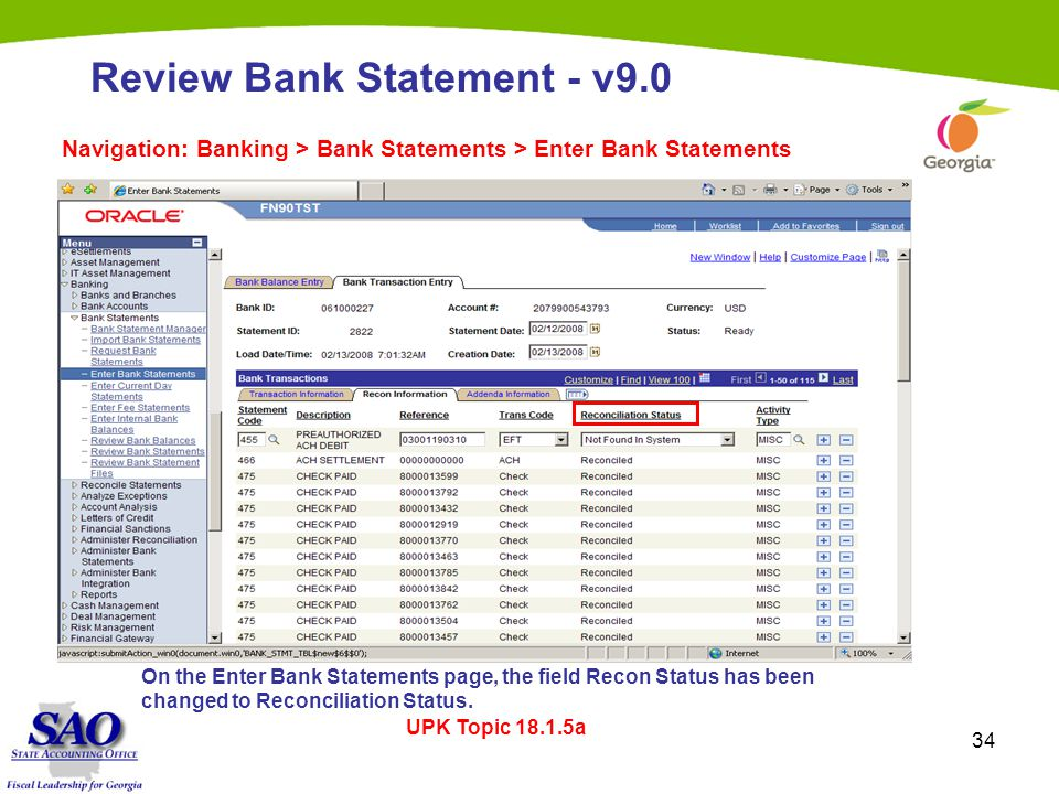 34 Review Bank Statement - v9.0 Navigation: Banking > Bank Statements > Enter Bank Statements UPK Topic 18.1.5a On the Enter Bank Statements page, the field Recon Status has been changed to Reconciliation Status.