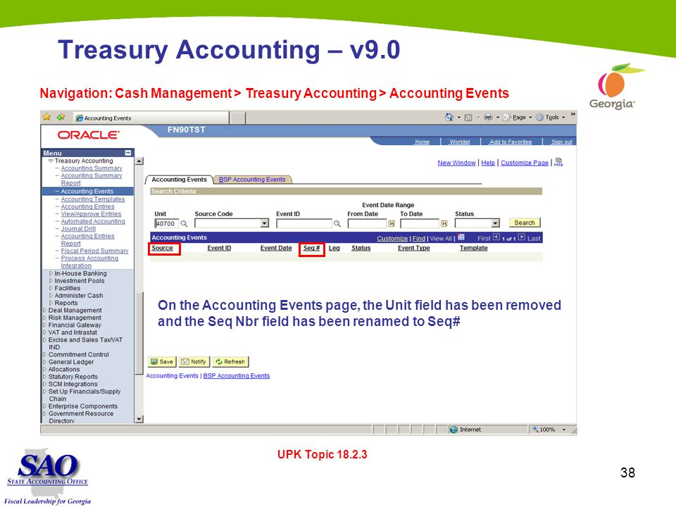 38 Treasury Accounting – v9.0 Navigation: Cash Management > Treasury Accounting > Accounting Events UPK Topic 18.2.3 On the Accounting Events page, the Unit field has been removed and the Seq Nbr field has been renamed to Seq#