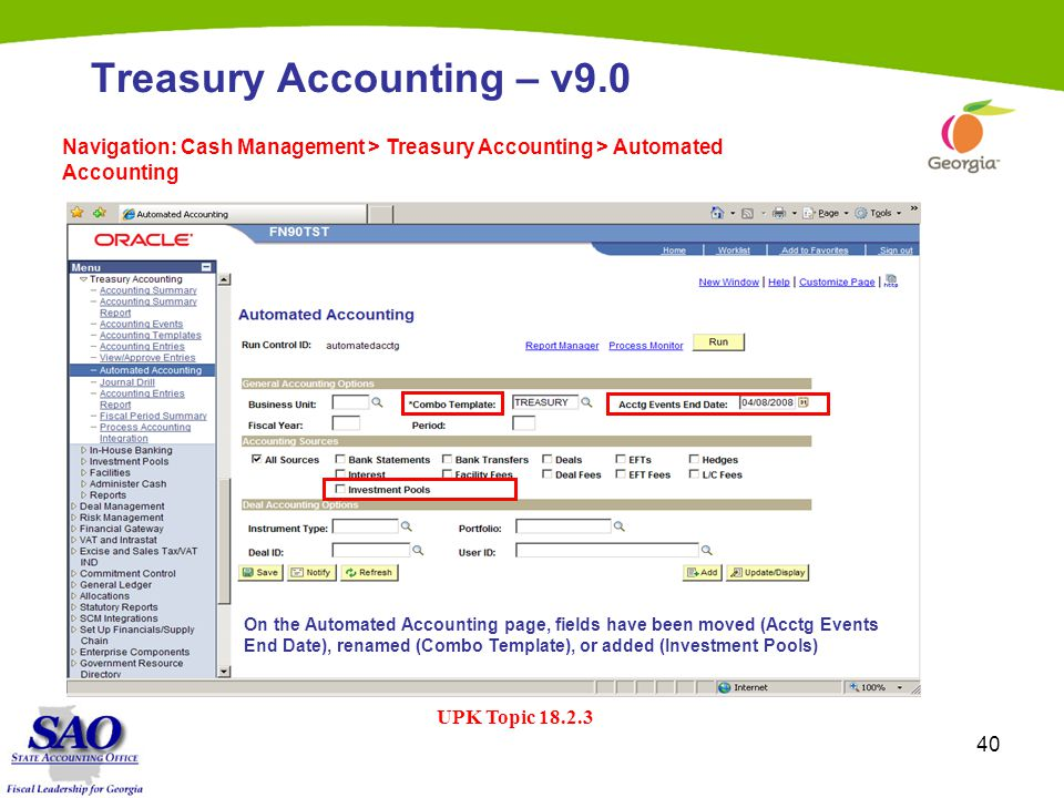 40 Treasury Accounting – v9.0 Navigation: Cash Management > Treasury Accounting > Automated Accounting UPK Topic 18.2.3 On the Automated Accounting page, fields have been moved (Acctg Events End Date), renamed (Combo Template), or added (Investment Pools)