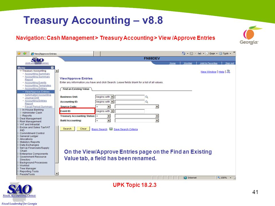 41 Treasury Accounting – v8.8 Navigation: Cash Management > Treasury Accounting > View /Approve Entries UPK Topic 18.2.3 On the View/Approve Entries page on the Find an Existing Value tab, a field has been renamed.