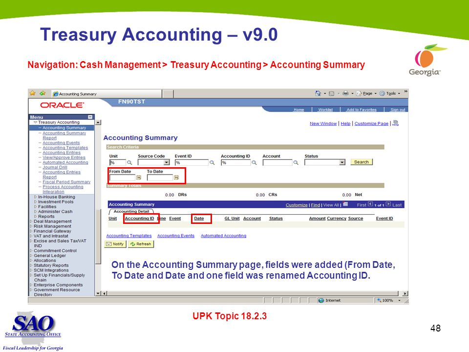 48 Treasury Accounting – v9.0 Navigation: Cash Management > Treasury Accounting > Accounting Summary UPK Topic 18.2.3 On the Accounting Summary page, fields were added (From Date, To Date and Date and one field was renamed Accounting ID.
