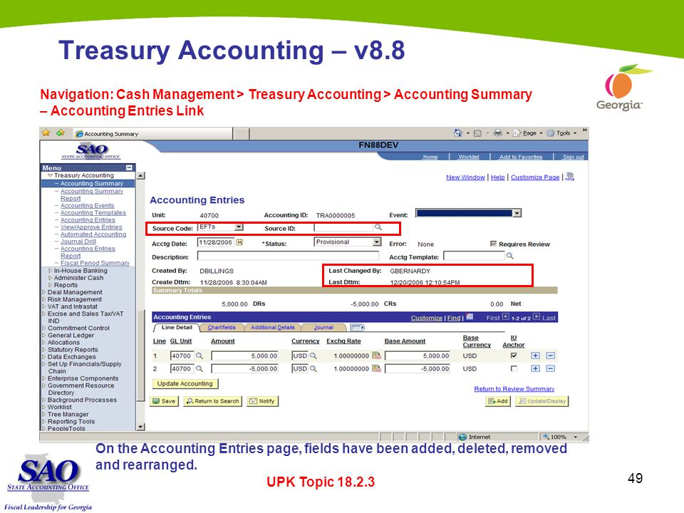 49 Treasury Accounting – v8.8 Navigation: Cash Management > Treasury Accounting > Accounting Summary – Accounting Entries Link UPK Topic 18.2.3 On the Accounting Entries page, fields have been added, deleted, removed and rearranged.
