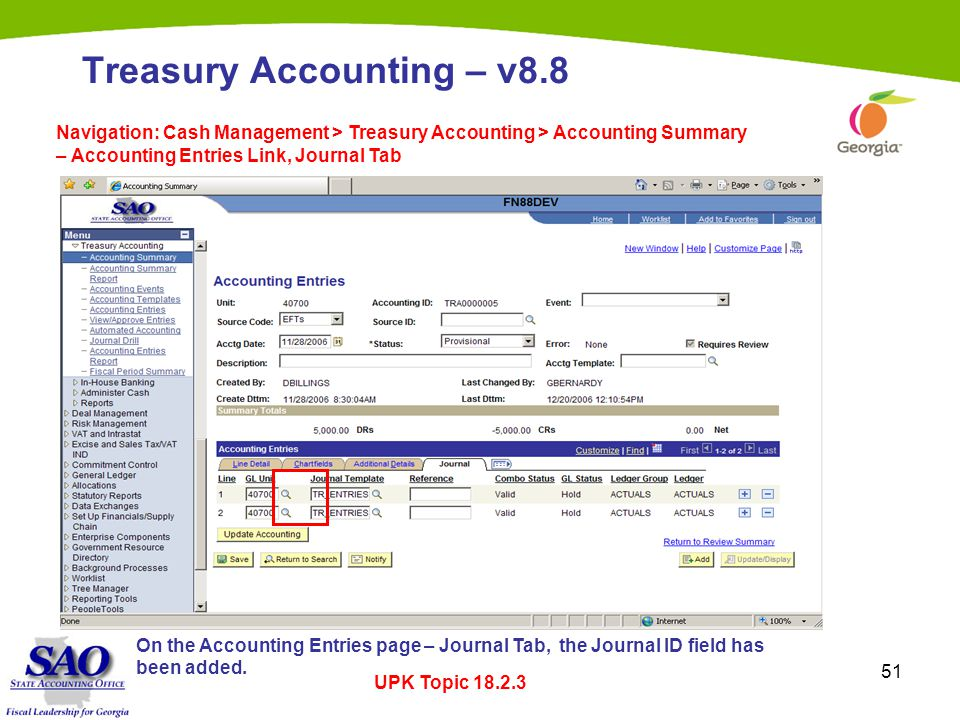51 Treasury Accounting – v8.8 Navigation: Cash Management > Treasury Accounting > Accounting Summary – Accounting Entries Link, Journal Tab UPK Topic 18.2.3 On the Accounting Entries page – Journal Tab, the Journal ID field has been added.