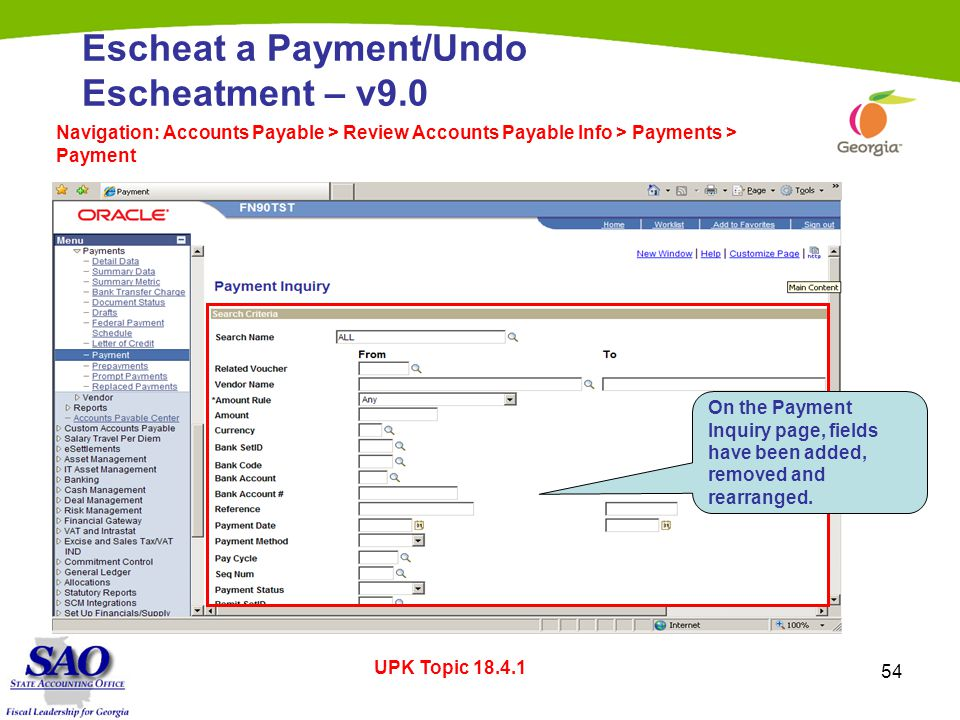 54 Escheat a Payment/Undo Escheatment – v9.0 Navigation: Accounts Payable > Review Accounts Payable Info > Payments > Payment UPK Topic 18.4.1 On the Payment Inquiry page, fields have been added, removed and rearranged.