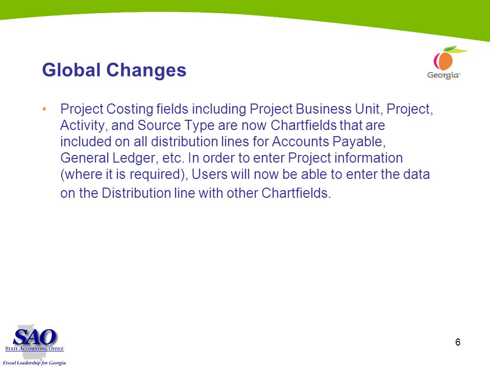 6 Global Changes Project Costing fields including Project Business Unit, Project, Activity, and Source Type are now Chartfields that are included on all distribution lines for Accounts Payable, General Ledger, etc.