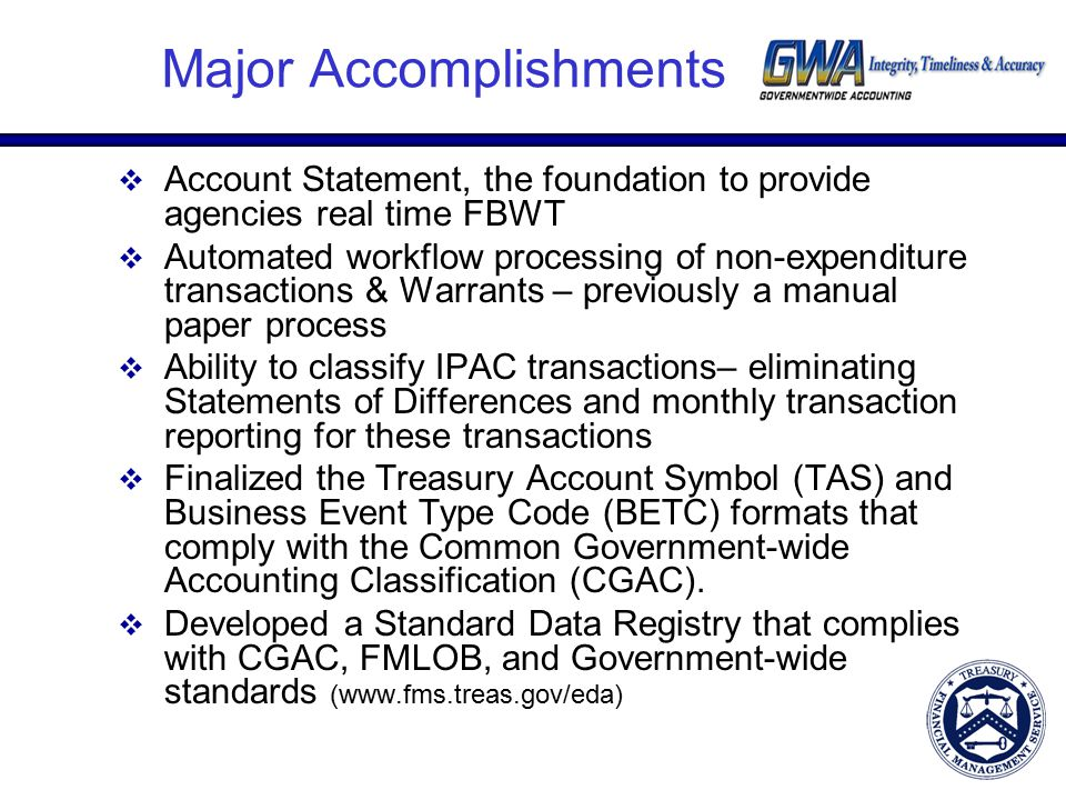 Major Accomplishments  Account Statement, the foundation to provide agencies real time FBWT  Automated workflow processing of non-expenditure transactions & Warrants – previously a manual paper process  Ability to classify IPAC transactions– eliminating Statements of Differences and monthly transaction reporting for these transactions  Finalized the Treasury Account Symbol (TAS) and Business Event Type Code (BETC) formats that comply with the Common Government-wide Accounting Classification (CGAC).