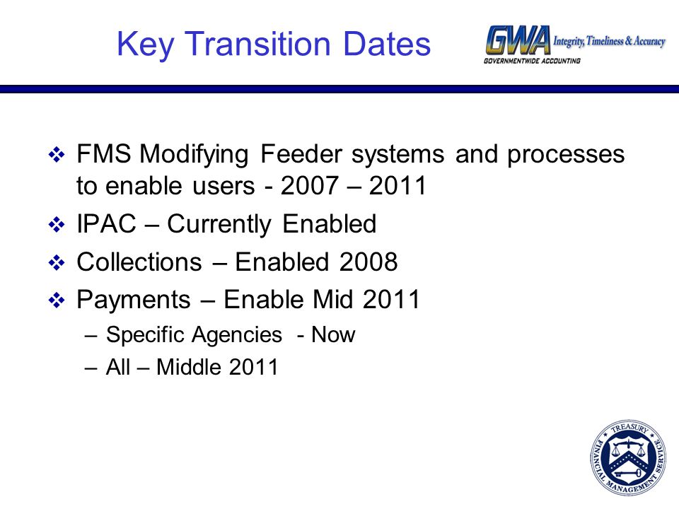Key Transition Dates  FMS Modifying Feeder systems and processes to enable users - 2007 – 2011  IPAC – Currently Enabled  Collections – Enabled 2008  Payments – Enable Mid 2011 –Specific Agencies - Now –All – Middle 2011