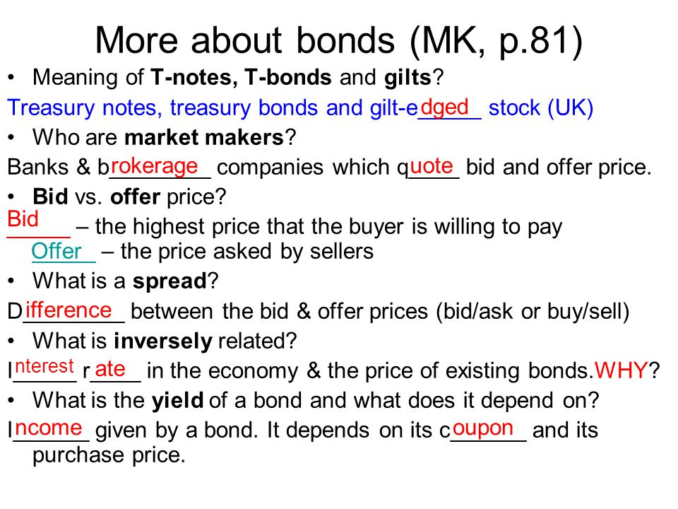 More about bonds (MK, p.81) Meaning of T-notes, T-bonds and gilts? Treasury notes, treasury bonds and gilt-e_____ stock (UK) Who are market makers? Ba