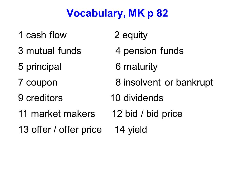 Vocabulary, MK p 82 1 cash flow 2 equity 3 mutual funds 4 pension funds 5 principal 6 maturity 7 coupon 8 insolvent or bankrupt 9 creditors 10 dividen
