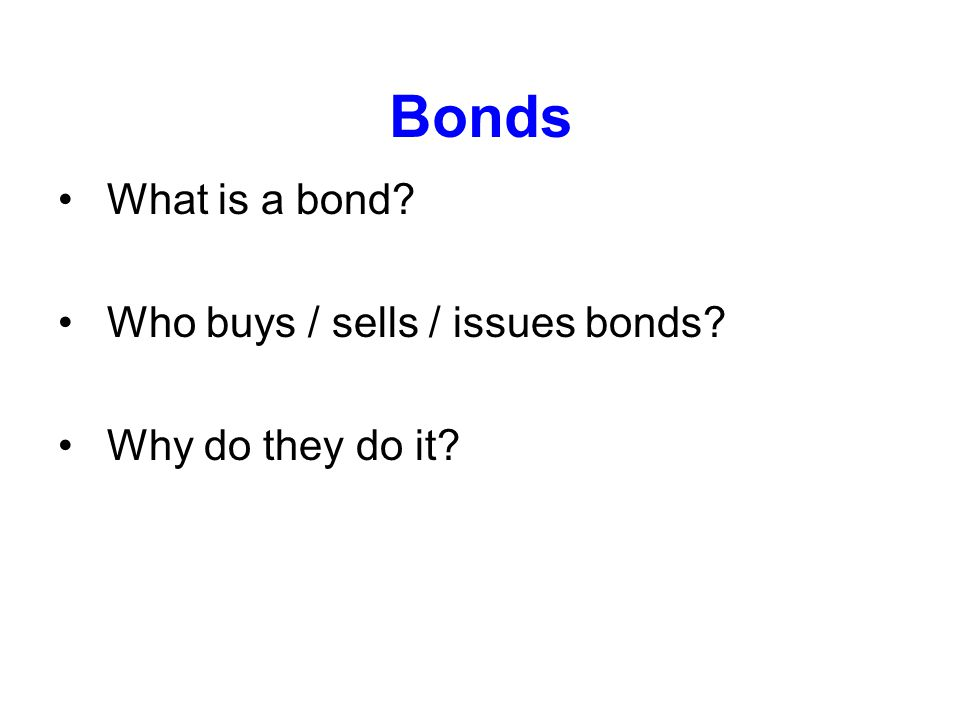 Bonds What is a bond? Who buys / sells / issues bonds? Why do they do it?
