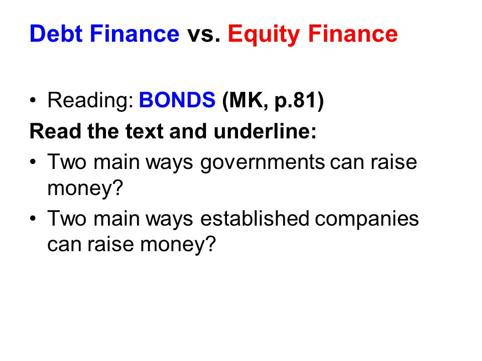 Debt Finance vs. Equity Finance Reading: BONDS (MK, p.81) Read the text and underline: Two main ways governments can raise money? Two main ways establ