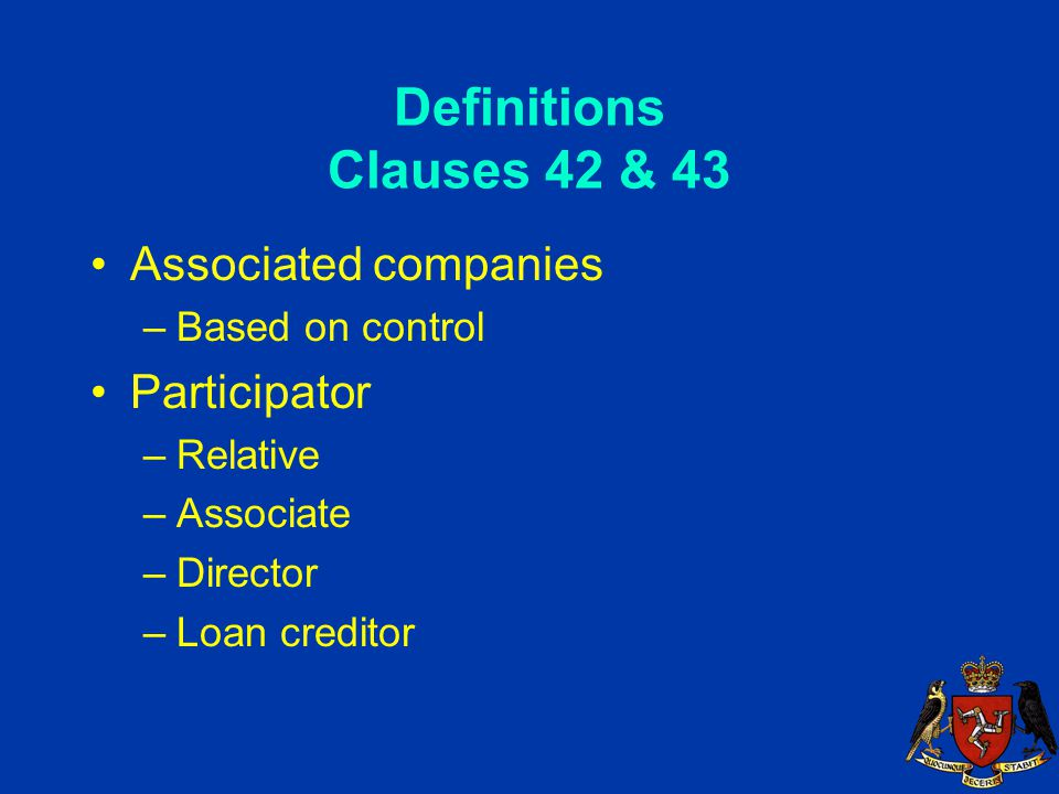 Definitions Clauses 42 & 43 Associated companies –Based on control Participator –Relative –Associate –Director –Loan creditor
