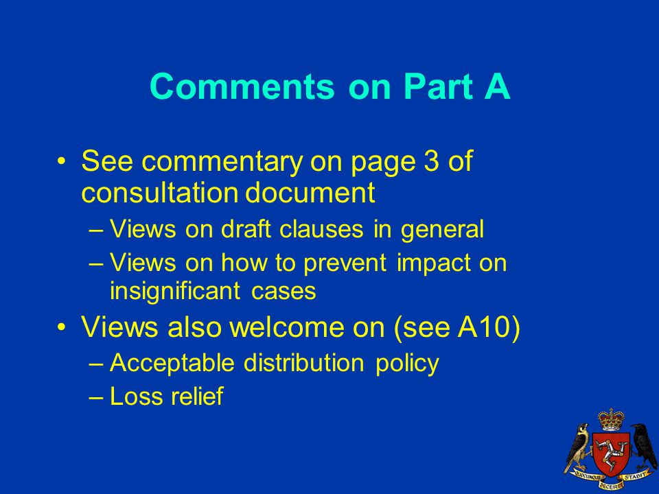 Comments on Part A See commentary on page 3 of consultation document –Views on draft clauses in general –Views on how to prevent impact on insignificant cases Views also welcome on (see A10) –Acceptable distribution policy –Loss relief