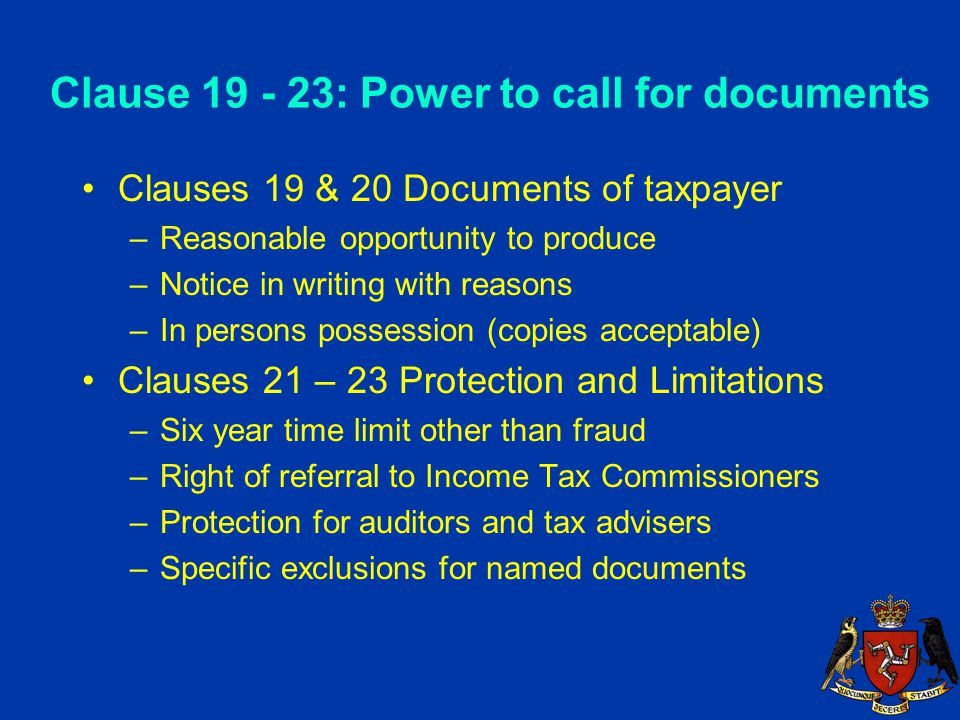 Clause 19 - 23: Power to call for documents Clauses 19 & 20 Documents of taxpayer –Reasonable opportunity to produce –Notice in writing with reasons –In persons possession (copies acceptable) Clauses 21 – 23 Protection and Limitations –Six year time limit other than fraud –Right of referral to Income Tax Commissioners –Protection for auditors and tax advisers –Specific exclusions for named documents