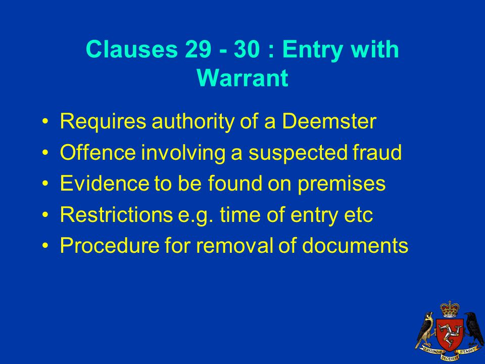 Clauses 29 - 30 : Entry with Warrant Requires authority of a Deemster Offence involving a suspected fraud Evidence to be found on premises Restrictions e.g.