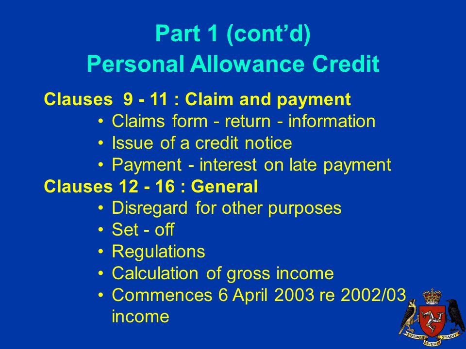 Part 1 (cont'd) Personal Allowance Credit Clauses 9 - 11 : Claim and payment Claims form - return - information Issue of a credit notice Payment - interest on late payment Clauses 12 - 16 : General Disregard for other purposes Set - off Regulations Calculation of gross income Commences 6 April 2003 re 2002/03 income