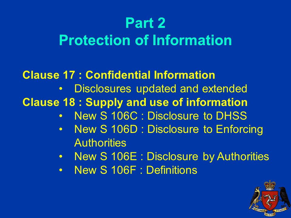 Part 2 Protection of Information Clause 17 : Confidential Information Disclosures updated and extended Clause 18 : Supply and use of information New S 106C : Disclosure to DHSS New S 106D : Disclosure to Enforcing Authorities New S 106E : Disclosure by Authorities New S 106F : Definitions