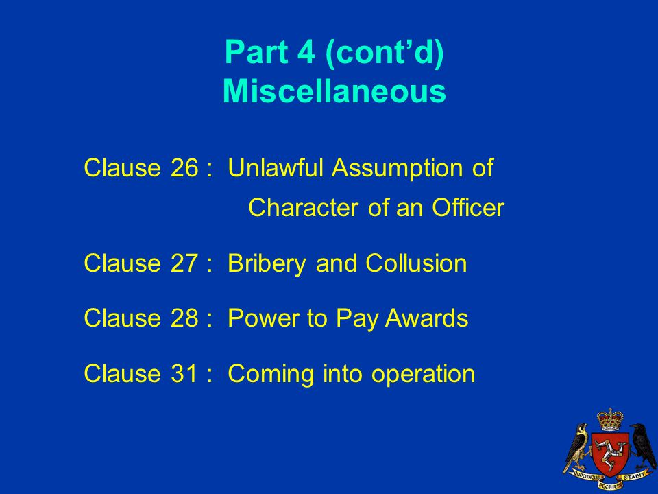 Part 4 (cont'd) Miscellaneous Clause 26 : Unlawful Assumption of Character of an Officer Clause 27 : Bribery and Collusion Clause 28 : Power to Pay Awards Clause 31 : Coming into operation